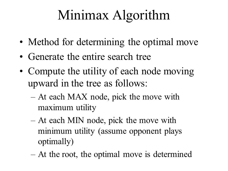 Minimax Algorithm Method for determining the optimal move Generate the entire search tree Compute the utility of each node moving upward in the tree as follows: –At each MAX node, pick the move with maximum utility –At each MIN node, pick the move with minimum utility (assume opponent plays optimally) –At the root, the optimal move is determined