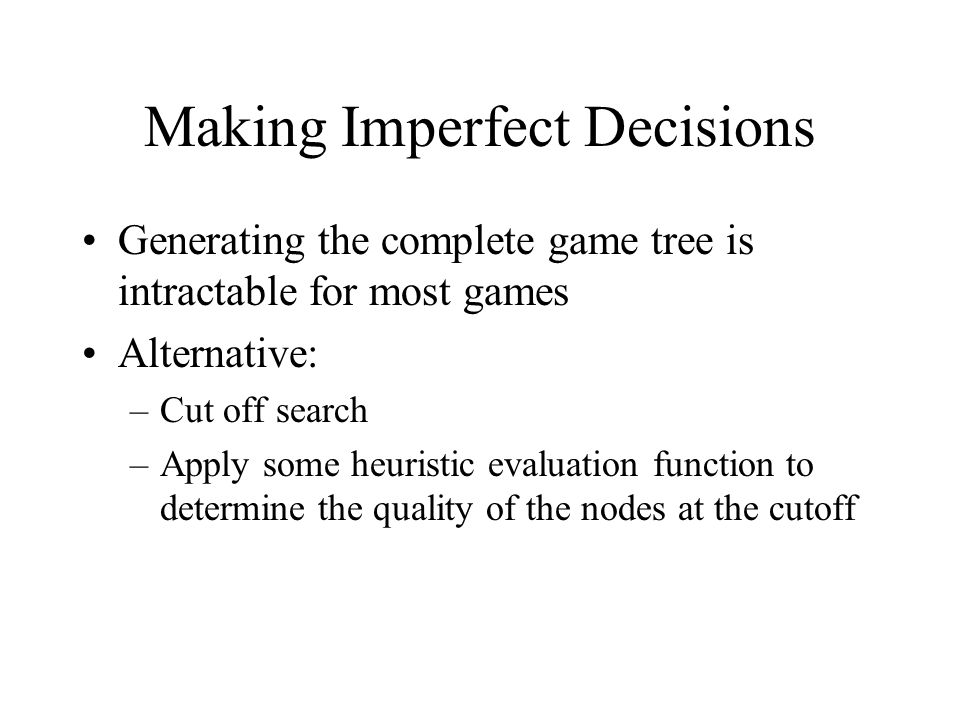 Making Imperfect Decisions Generating the complete game tree is intractable for most games Alternative: –Cut off search –Apply some heuristic evaluation function to determine the quality of the nodes at the cutoff