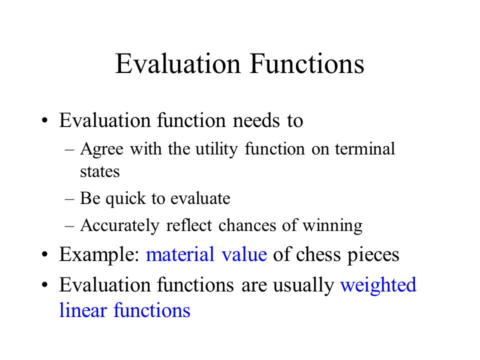 Evaluation Functions Evaluation function needs to –Agree with the utility function on terminal states –Be quick to evaluate –Accurately reflect chances of winning Example: material value of chess pieces Evaluation functions are usually weighted linear functions