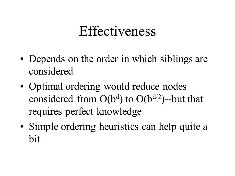 Effectiveness Depends on the order in which siblings are considered Optimal ordering would reduce nodes considered from O(b d ) to O(b d/2 )--but that requires perfect knowledge Simple ordering heuristics can help quite a bit