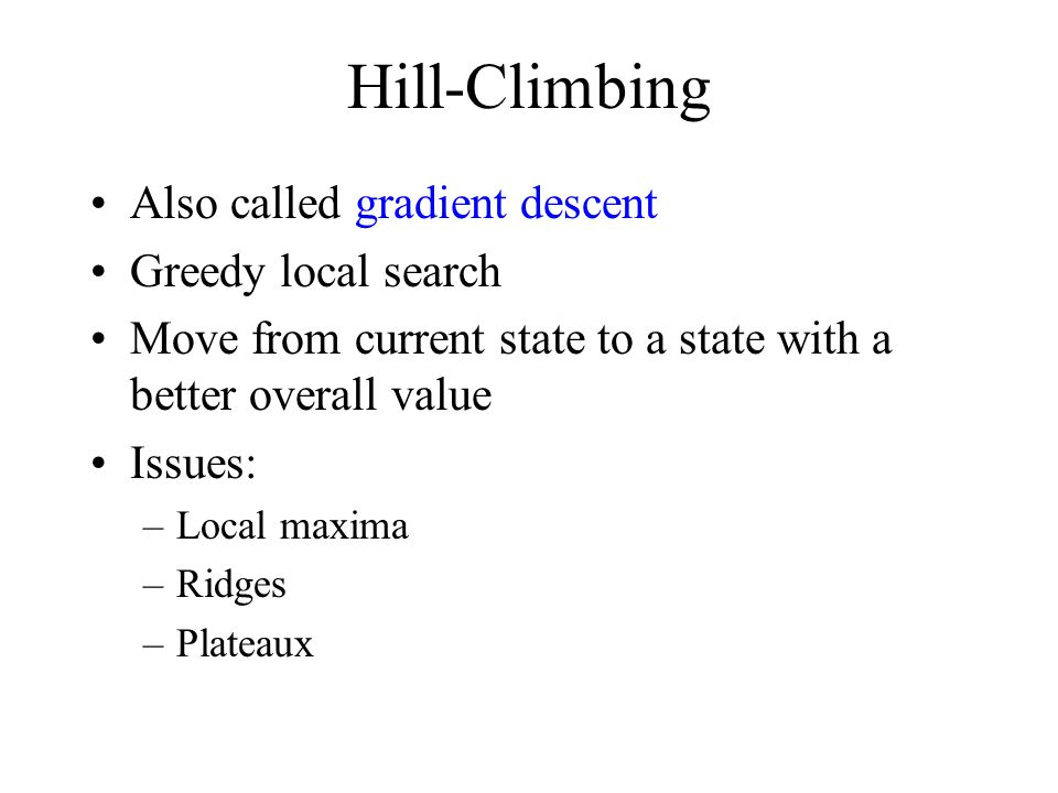 Hill-Climbing Also called gradient descent Greedy local search Move from current state to a state with a better overall value Issues: –Local maxima –Ridges –Plateaux