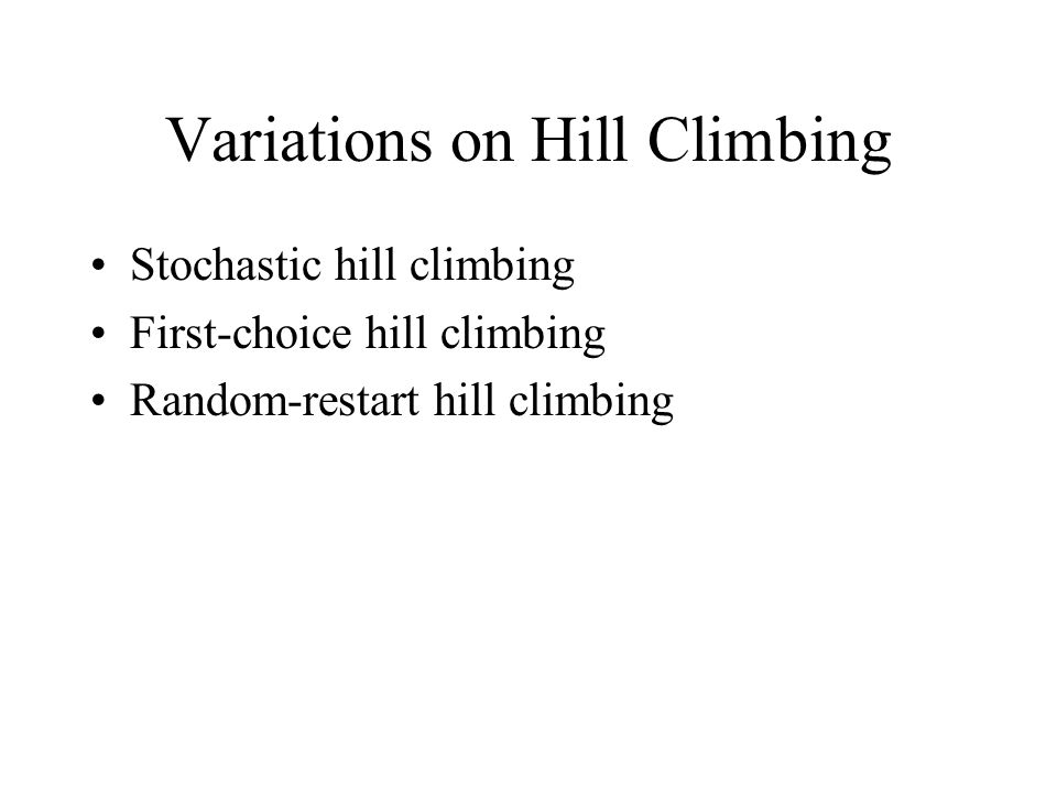 Variations on Hill Climbing Stochastic hill climbing First-choice hill climbing Random-restart hill climbing