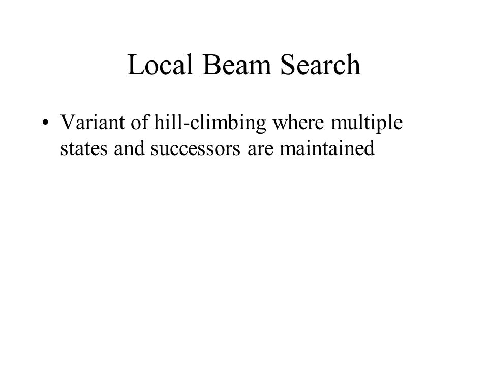 Local Beam Search Variant of hill-climbing where multiple states and successors are maintained
