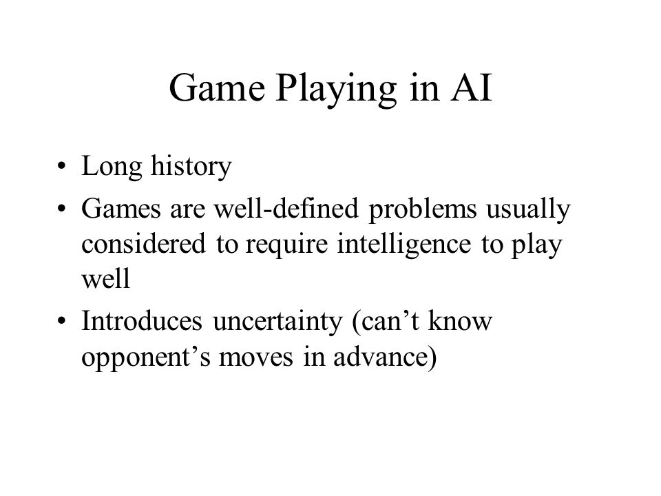 Game Playing in AI Long history Games are well-defined problems usually considered to require intelligence to play well Introduces uncertainty (can't know opponent's moves in advance)