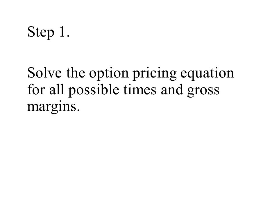 Step 1. Solve the option pricing equation for all possible times and gross margins.