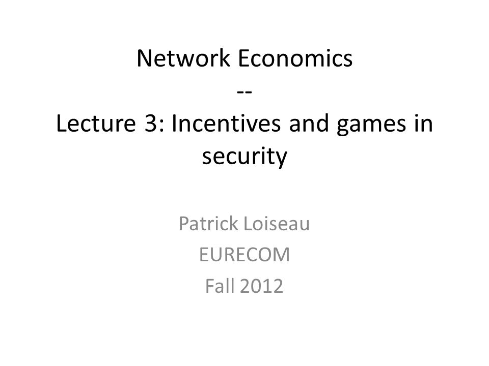 Network Economics -- Lecture 3: Incentives and games in security Patrick Loiseau EURECOM Fall 2012