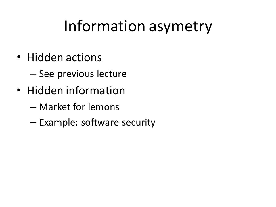 Information asymetry Hidden actions – See previous lecture Hidden information – Market for lemons – Example: software security