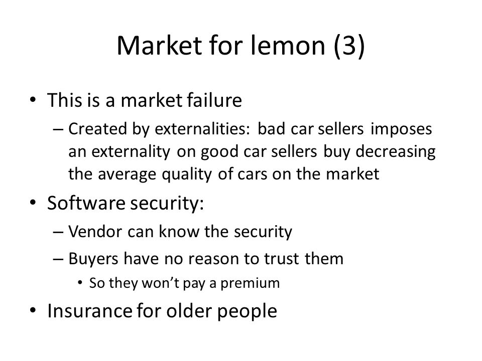 Market for lemon (3) This is a market failure – Created by externalities: bad car sellers imposes an externality on good car sellers buy decreasing the average quality of cars on the market Software security: – Vendor can know the security – Buyers have no reason to trust them So they won't pay a premium Insurance for older people