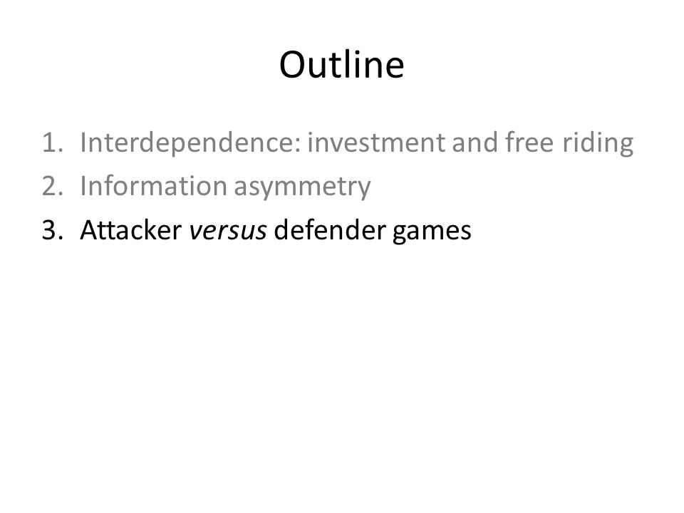 Outline 1.Interdependence: investment and free riding 2.Information asymmetry 3.Attacker versus defender games