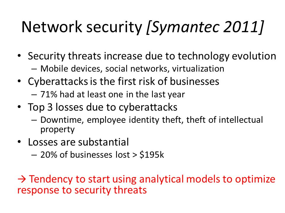 Network security [Symantec 2011] Security threats increase due to technology evolution – Mobile devices, social networks, virtualization Cyberattacks is the first risk of businesses – 71% had at least one in the last year Top 3 losses due to cyberattacks – Downtime, employee identity theft, theft of intellectual property Losses are substantial – 20% of businesses lost > $195k  Tendency to start using analytical models to optimize response to security threats