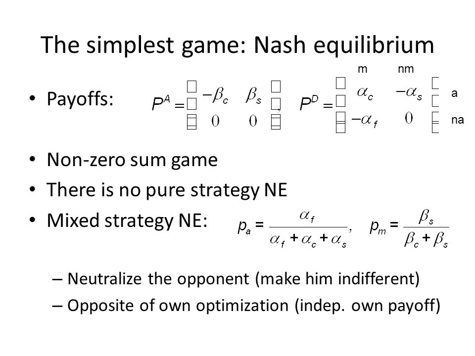 The simplest game: Nash equilibrium Payoffs: Non-zero sum game There is no pure strategy NE Mixed strategy NE: – Neutralize the opponent (make him indifferent) – Opposite of own optimization (indep.