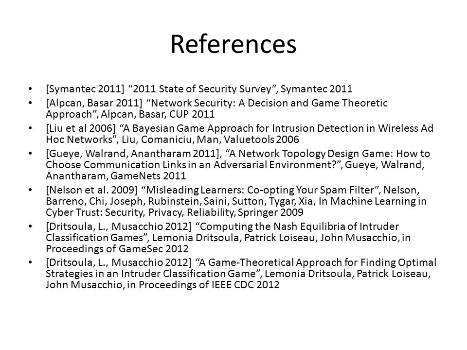 References [Symantec 2011] 2011 State of Security Survey , Symantec 2011 [Alpcan, Basar 2011] Network Security: A Decision and Game Theoretic Approach , Alpcan, Basar, CUP 2011 [Liu et al 2006] A Bayesian Game Approach for Intrusion Detection in Wireless Ad Hoc Networks , Liu, Comaniciu, Man, Valuetools 2006 [Gueye, Walrand, Anantharam 2011], A Network Topology Design Game: How to Choose Communication Links in an Adversarial Environment? , Gueye, Walrand, Anantharam, GameNets 2011 [Nelson et al.
