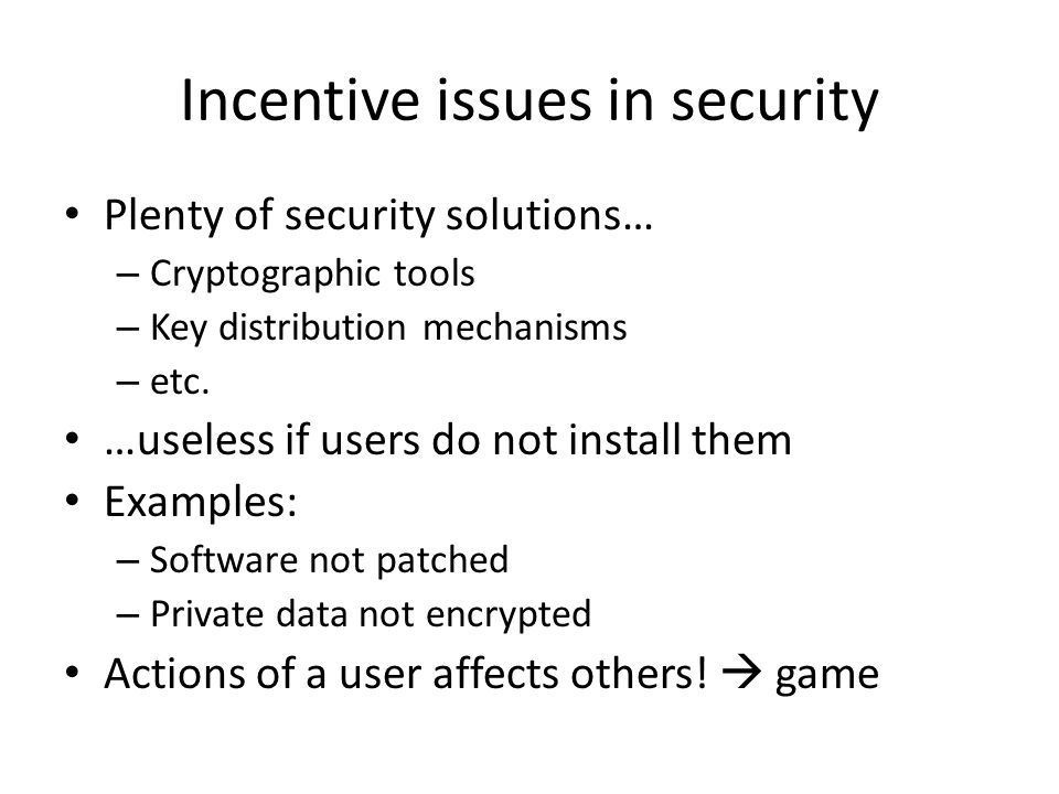Incentive issues in security Plenty of security solutions… – Cryptographic tools – Key distribution mechanisms – etc.