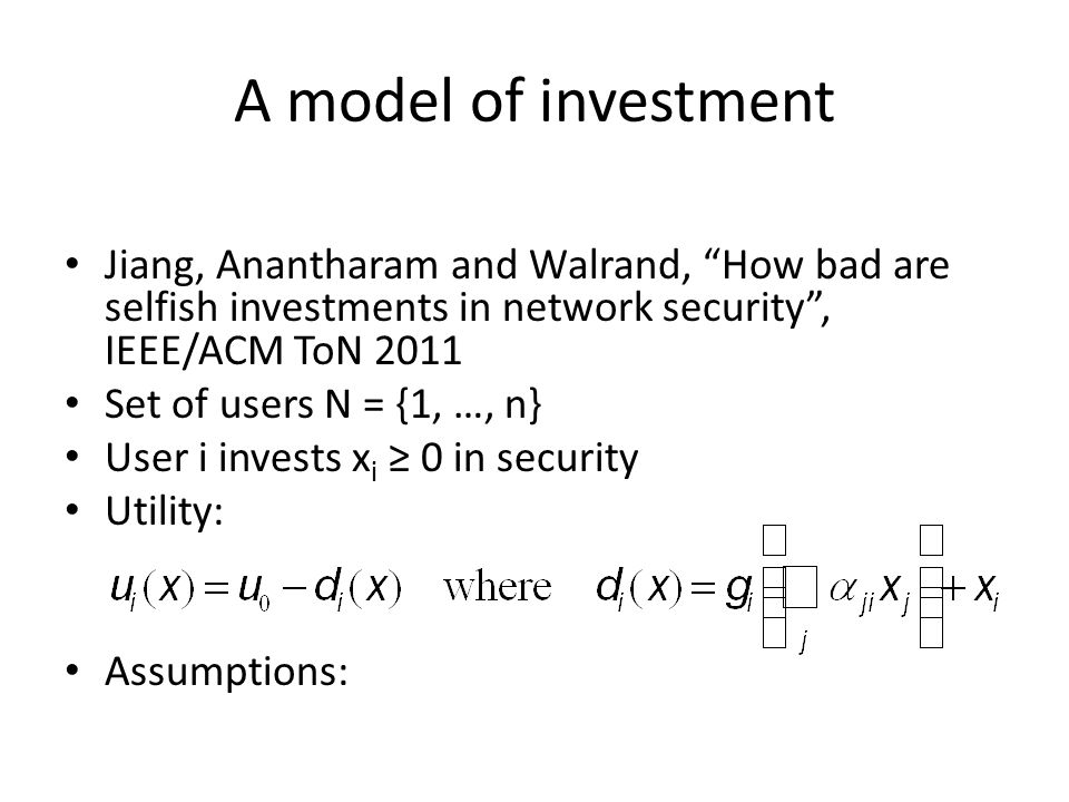 A model of investment Jiang, Anantharam and Walrand, How bad are selfish investments in network security , IEEE/ACM ToN 2011 Set of users N = {1, …, n} User i invests x i ≥ 0 in security Utility: Assumptions: