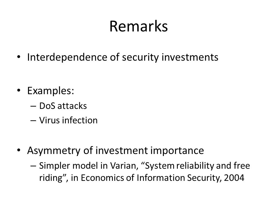 Remarks Interdependence of security investments Examples: – DoS attacks – Virus infection Asymmetry of investment importance – Simpler model in Varian, System reliability and free riding , in Economics of Information Security, 2004