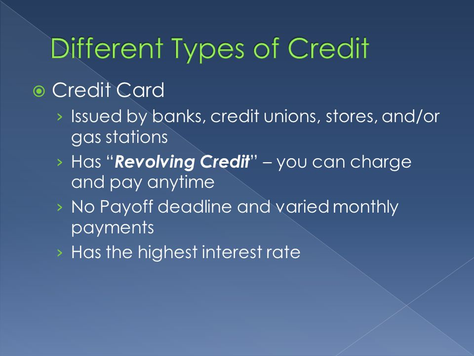  Credit Card › Issued by banks, credit unions, stores, and/or gas stations › Has Revolving Credit – you can charge and pay anytime › No Payoff deadline and varied monthly payments › Has the highest interest rate