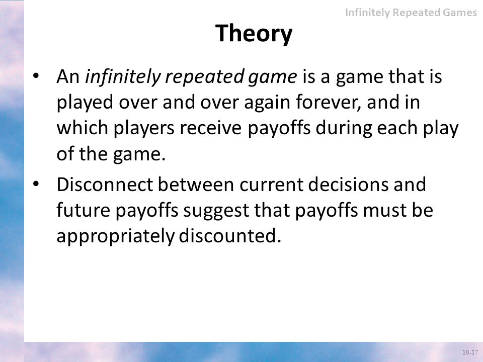 Theory An infinitely repeated game is a game that is played over and over again forever, and in which players receive payoffs during each play of the game.