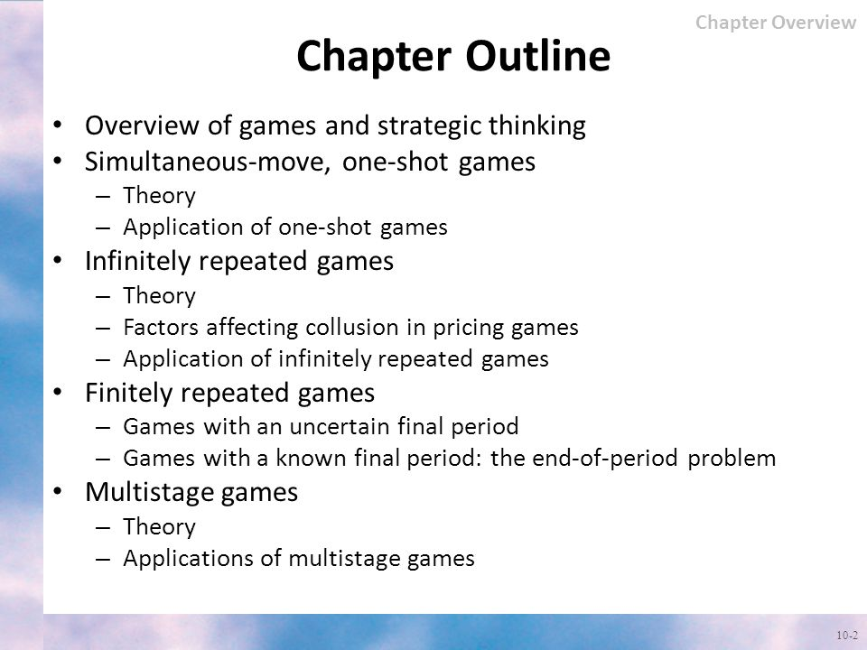 Chapter Outline Overview of games and strategic thinking Simultaneous-move, one-shot games – Theory – Application of one-shot games Infinitely repeated games – Theory – Factors affecting collusion in pricing games – Application of infinitely repeated games Finitely repeated games – Games with an uncertain final period – Games with a known final period: the end-of-period problem Multistage games – Theory – Applications of multistage games 10-2 Chapter Overview