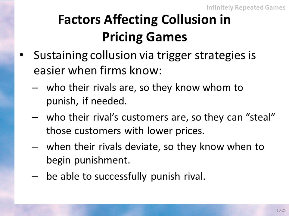 Factors Affecting Collusion in Pricing Games 10-25 Infinitely Repeated Games Sustaining collusion via trigger strategies is easier when firms know: – who their rivals are, so they know whom to punish, if needed.