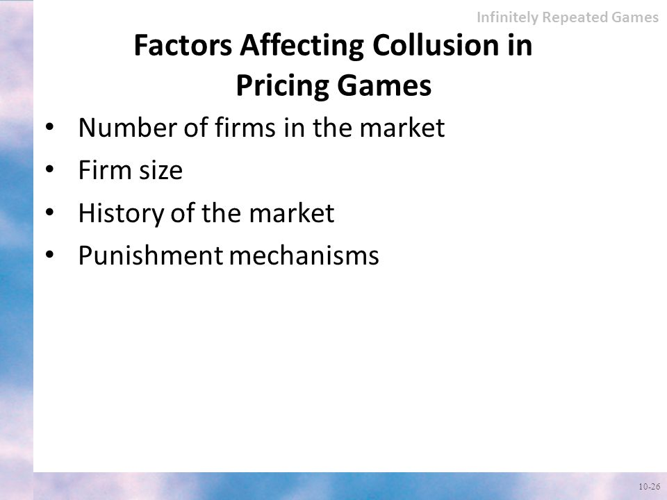 Factors Affecting Collusion in Pricing Games Infinitely Repeated Games Number of firms in the market Firm size History of the market Punishment mechanisms 10-26