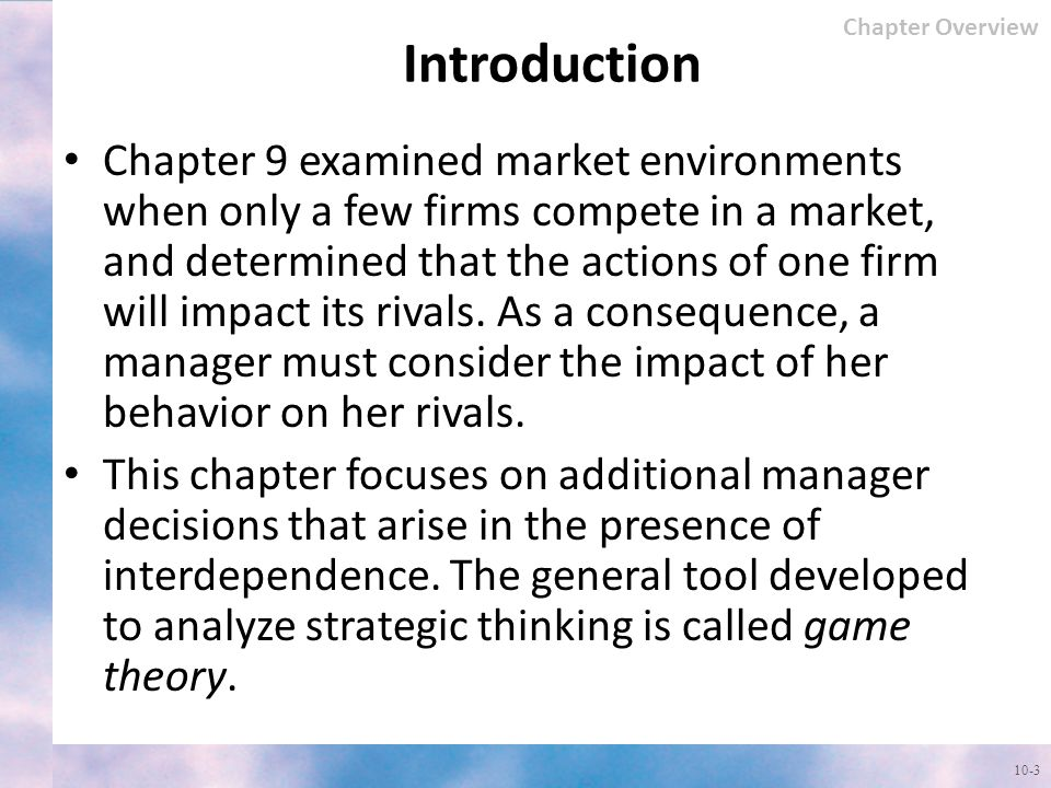Introduction Chapter 9 examined market environments when only a few firms compete in a market, and determined that the actions of one firm will impact its rivals.