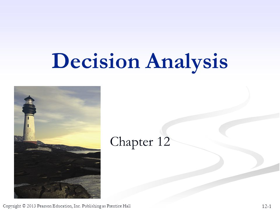 12-1 Copyright © 2013 Pearson Education, Inc. Publishing as Prentice Hall Decision Analysis Chapter 12