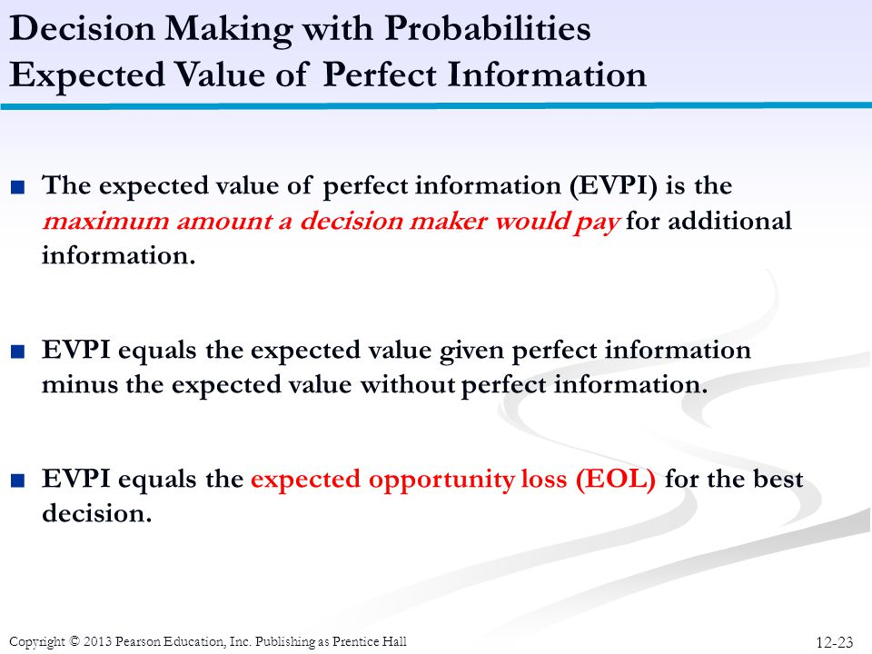 12-23 Copyright © 2013 Pearson Education, Inc. Publishing as Prentice Hall ■The expected value of perfect information (EVPI) is the maximum amount a d