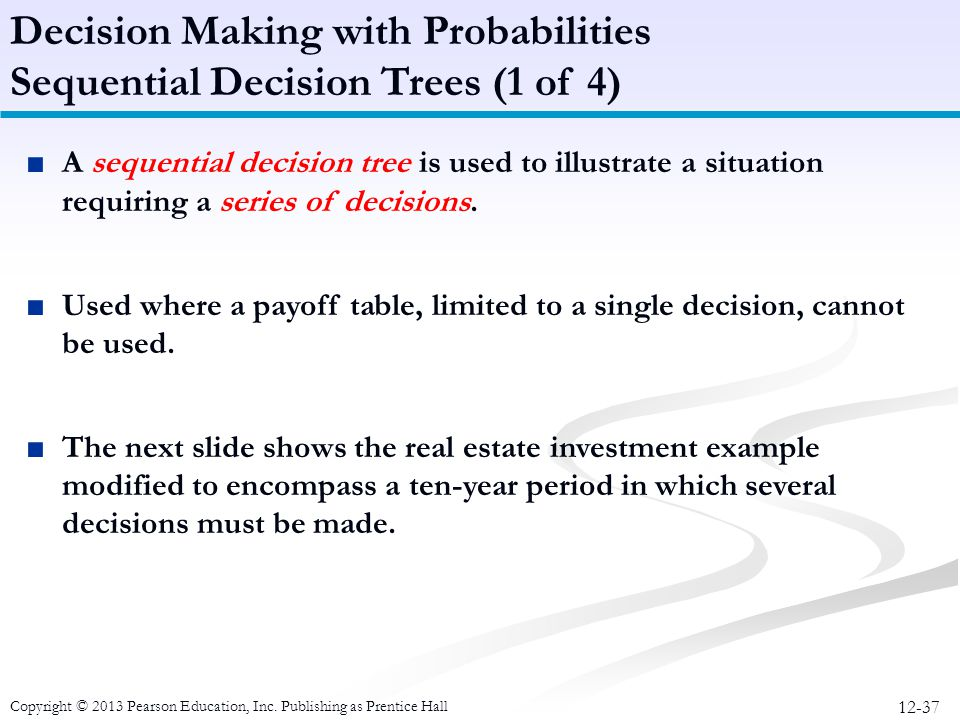 12-37 Copyright © 2013 Pearson Education, Inc. Publishing as Prentice Hall Decision Making with Probabilities Sequential Decision Trees (1 of 4) ■A se