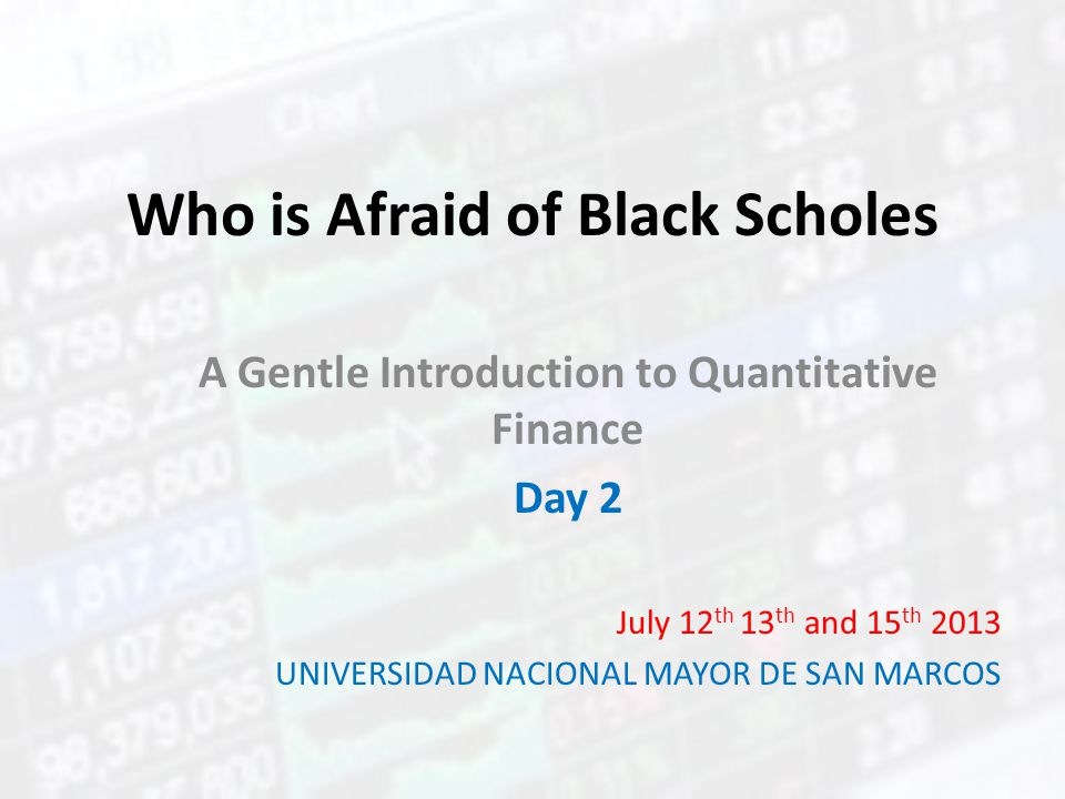 Who is Afraid of Black Scholes A Gentle Introduction to Quantitative Finance Day 2 July 12 th 13 th and 15 th 2013 UNIVERSIDAD NACIONAL MAYOR DE SAN M