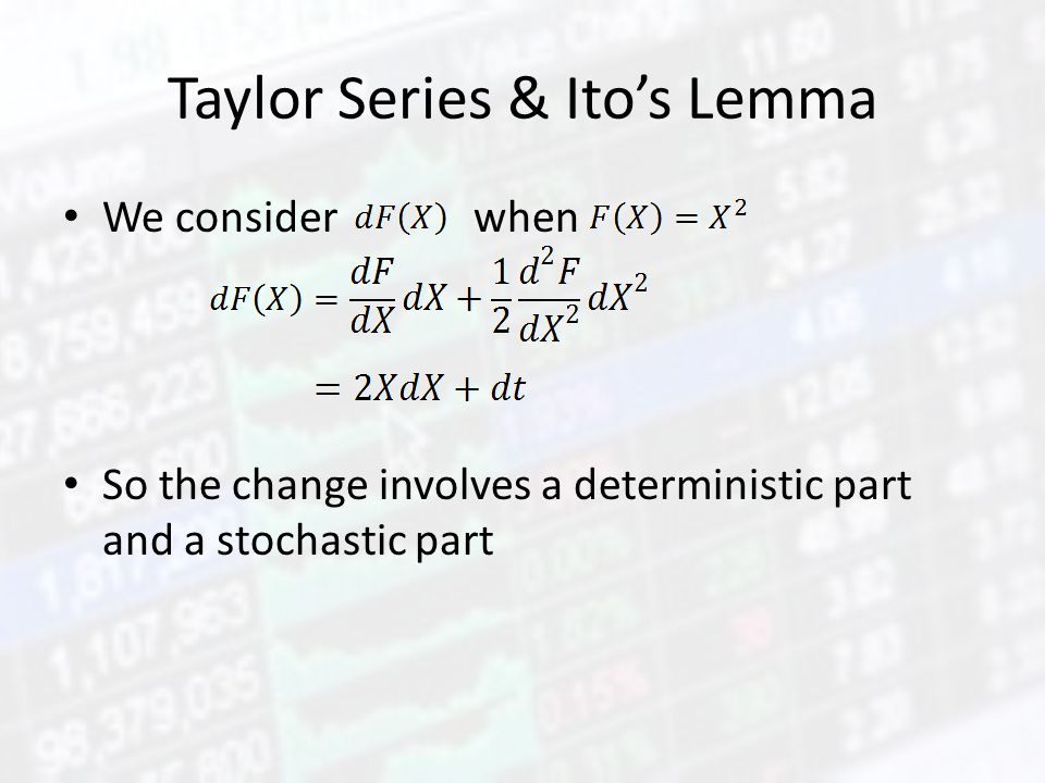 Taylor Series & Ito's Lemma We consider when So the change involves a deterministic part and a stochastic part