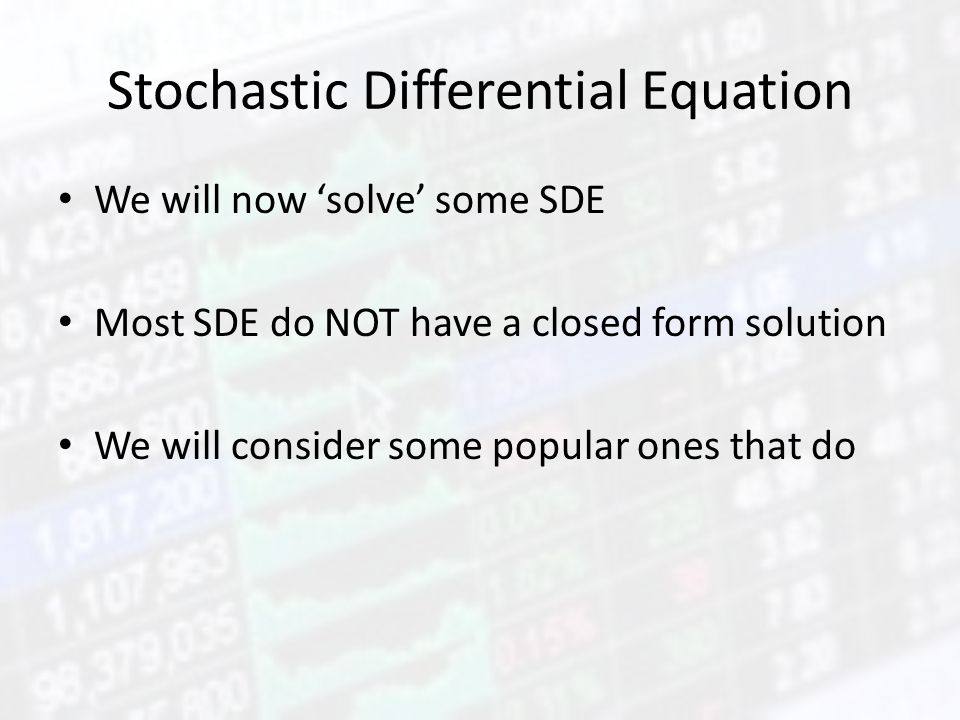 Stochastic Differential Equation We will now 'solve' some SDE Most SDE do NOT have a closed form solution We will consider some popular ones that do