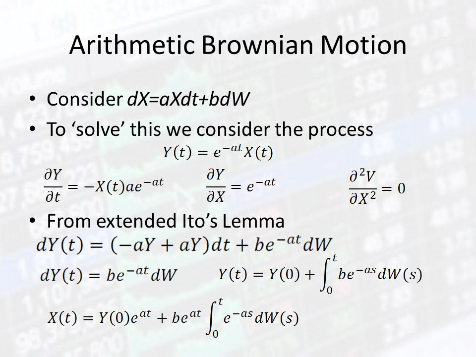 Arithmetic Brownian Motion Consider dX=aXdt+bdW To 'solve' this we consider the process From extended Ito's Lemma