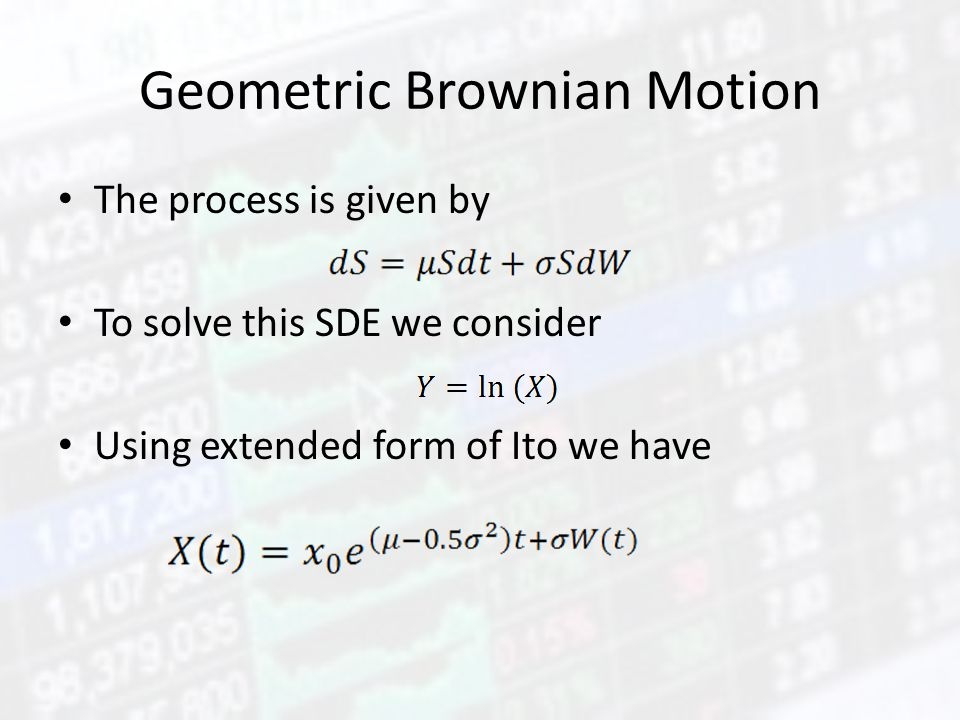 Geometric Brownian Motion The process is given by To solve this SDE we consider Using extended form of Ito we have