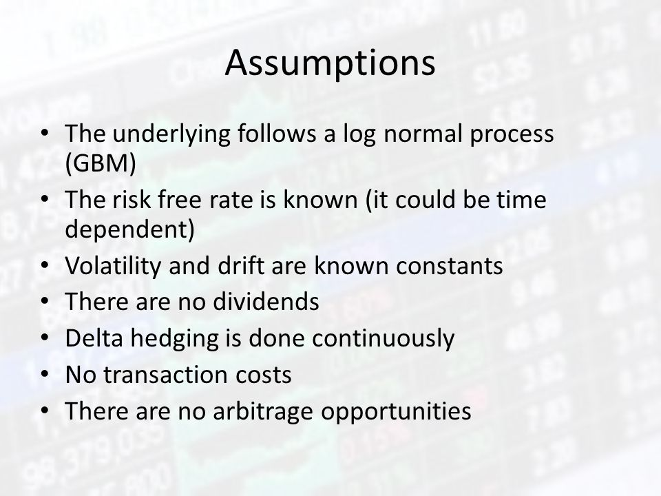 Assumptions The underlying follows a log normal process (GBM) The risk free rate is known (it could be time dependent) Volatility and drift are known