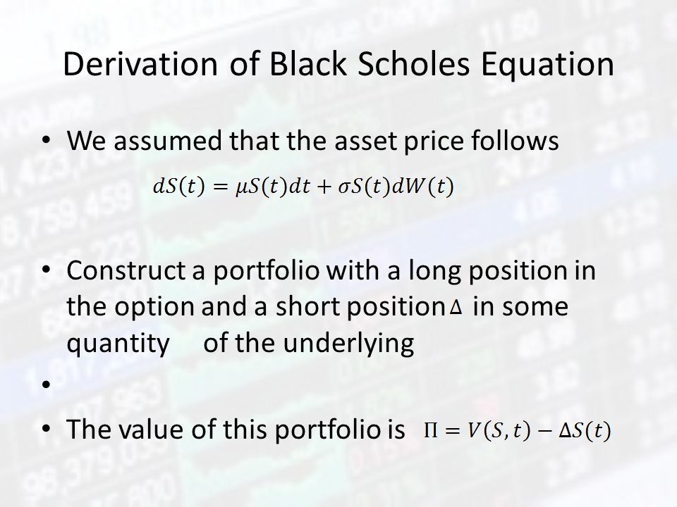 Derivation of Black Scholes Equation We assumed that the asset price follows Construct a portfolio with a long position in the option and a short posi