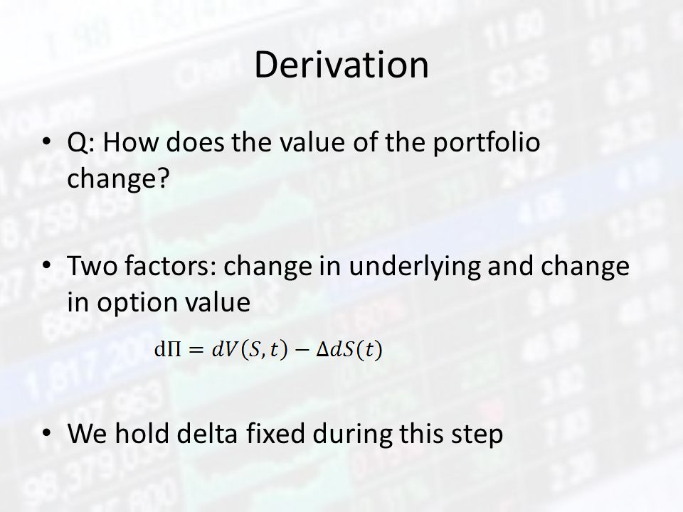 Derivation Q: How does the value of the portfolio change? Two factors: change in underlying and change in option value We hold delta fixed during this