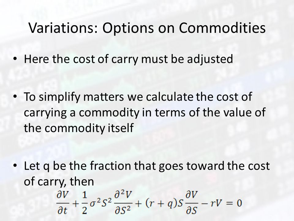 Variations: Options on Commodities Here the cost of carry must be adjusted To simplify matters we calculate the cost of carrying a commodity in terms