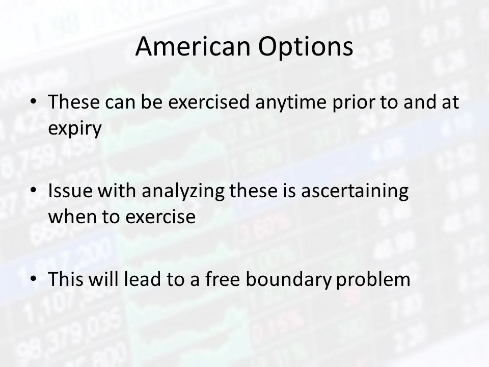 American Options These can be exercised anytime prior to and at expiry Issue with analyzing these is ascertaining when to exercise This will lead to a