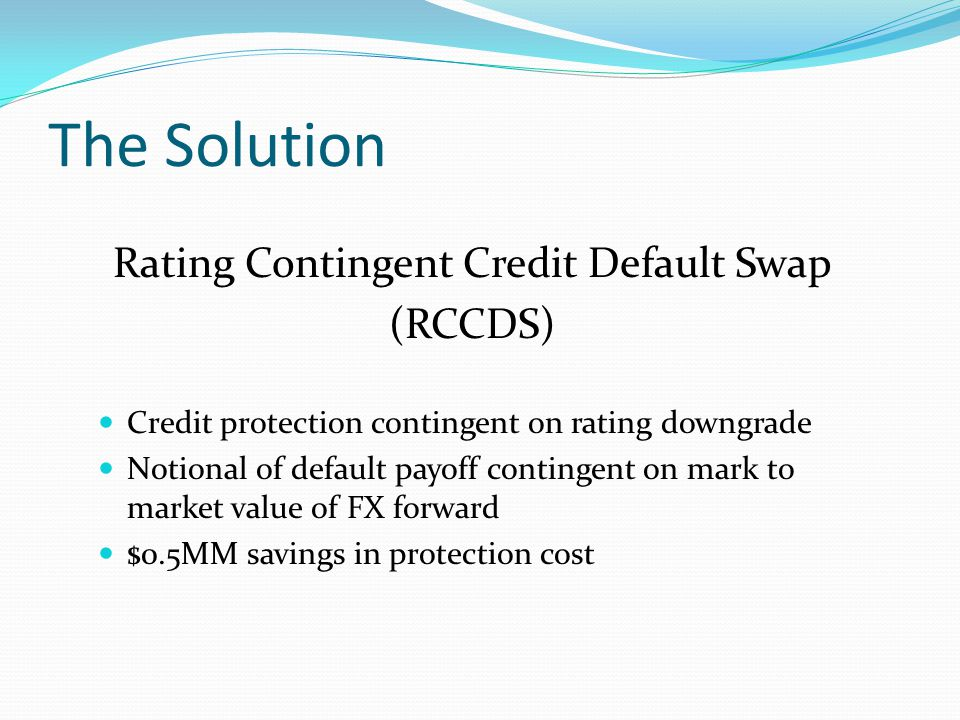 The Solution Rating Contingent Credit Default Swap (RCCDS) Credit protection contingent on rating downgrade Notional of default payoff contingent on mark to market value of FX forward $0.5MM savings in protection cost