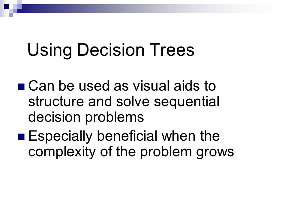 Using Decision Trees Can be used as visual aids to structure and solve sequential decision problems Especially beneficial when the complexity of the problem grows