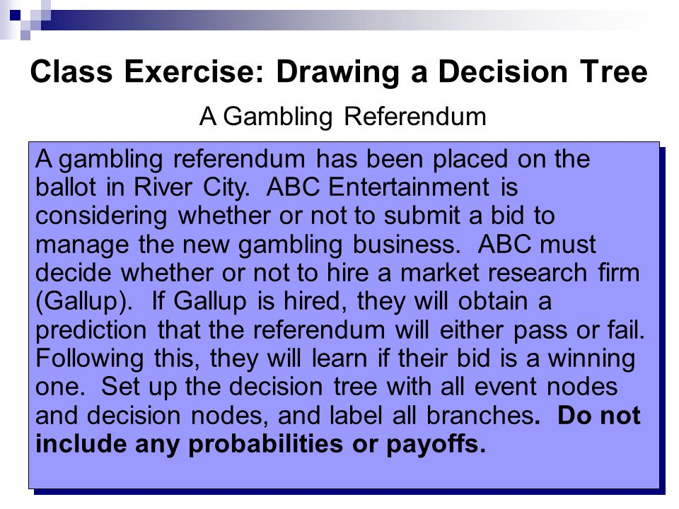 Class Exercise: Drawing a Decision Tree A gambling referendum has been placed on the ballot in River City.