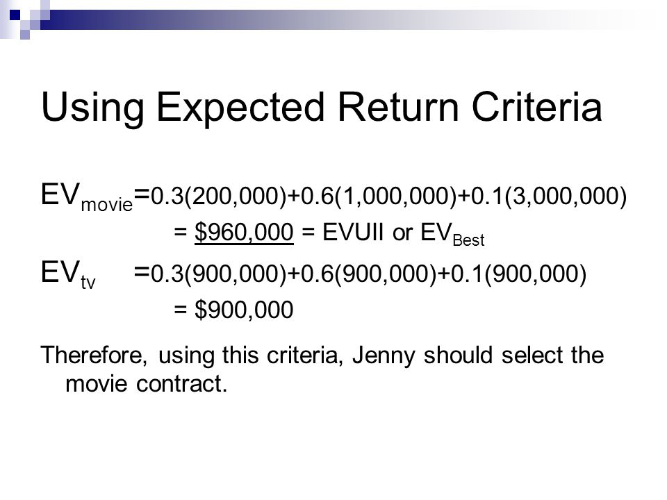 Using Expected Return Criteria EV movie = 0.3(200,000)+0.6(1,000,000)+0.1(3,000,000) = $960,000 = EVUII or EV Best EV tv = 0.3(900,000)+0.6(900,000)+0.1(900,000) = $900,000 Therefore, using this criteria, Jenny should select the movie contract.