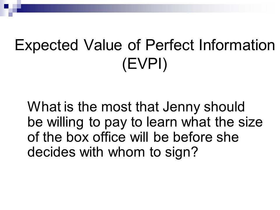 Expected Value of Perfect Information (EVPI) What is the most that Jenny should be willing to pay to learn what the size of the box office will be before she decides with whom to sign?