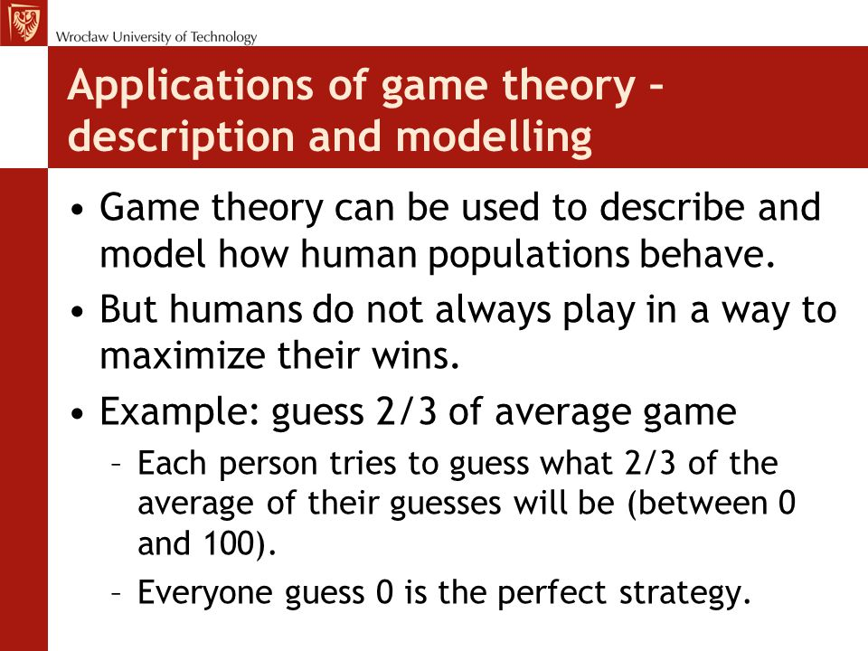 Applications of game theory – description and modelling Game theory can be used to describe and model how human populations behave. But humans do not
