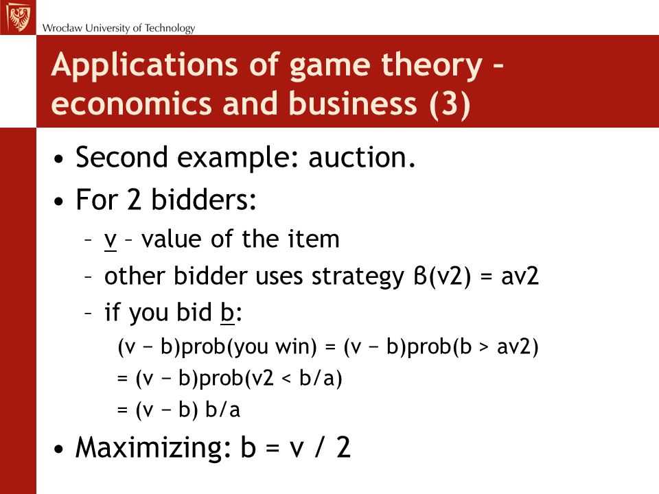 Applications of game theory – economics and business (3) Second example: auction. For 2 bidders: –v – value of the item –other bidder uses strategy β(