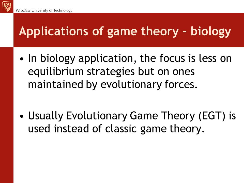 Applications of game theory – biology In biology application, the focus is less on equilibrium strategies but on ones maintained by evolutionary force