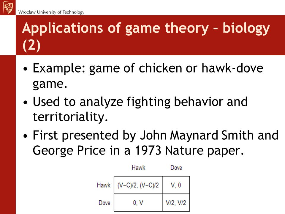 Applications of game theory – biology (2) Example: game of chicken or hawk-dove game. Used to analyze fighting behavior and territoriality. First pres