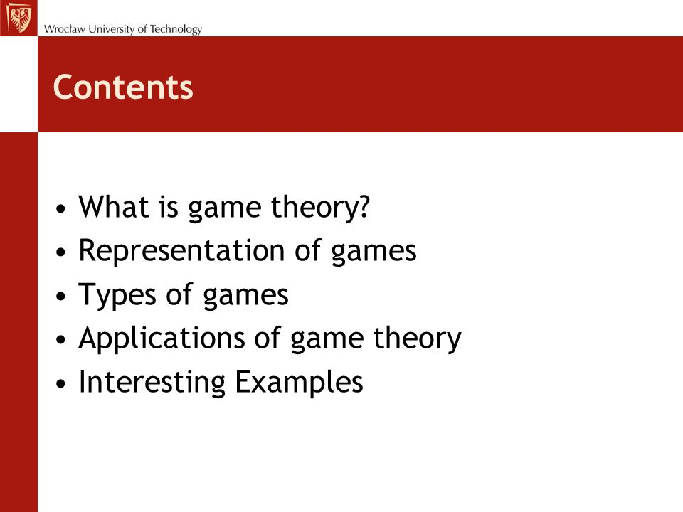 Contents What is game theory? Representation of games Types of games Applications of game theory Interesting Examples