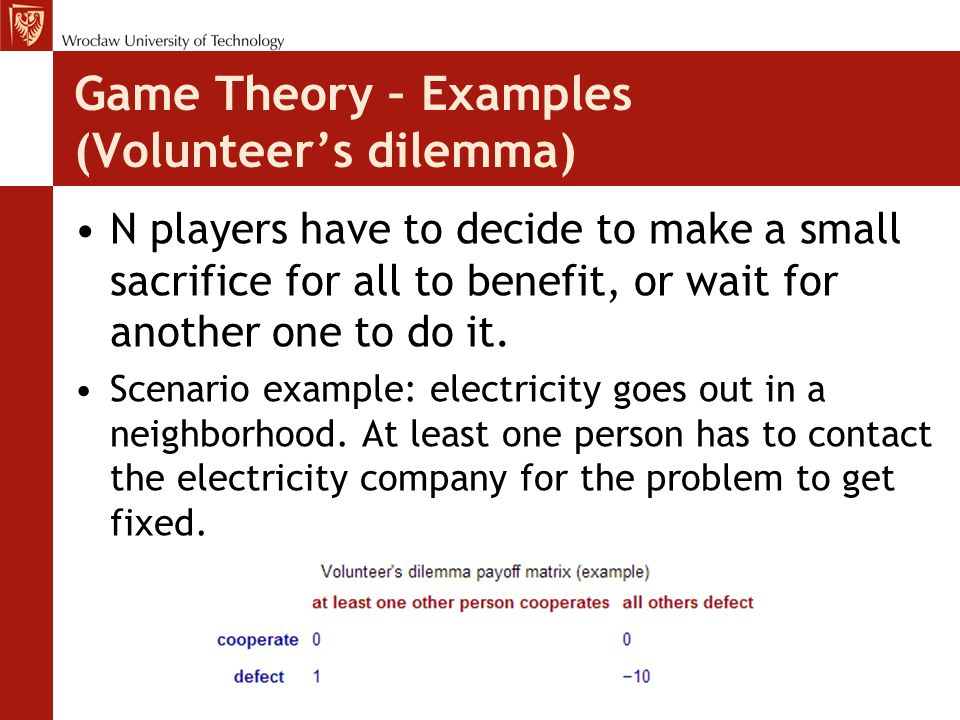 Game Theory – Examples (Volunteer's dilemma) N players have to decide to make a small sacrifice for all to benefit, or wait for another one to do it.