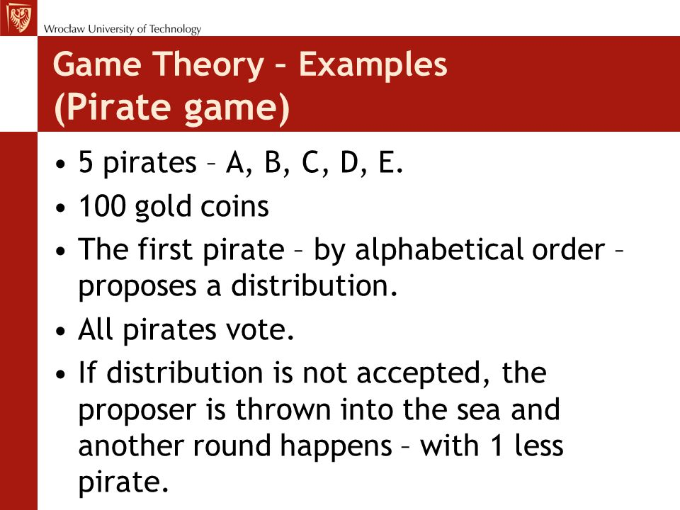 Game Theory – Examples (Pirate game) 5 pirates – A, B, C, D, E. 100 gold coins The first pirate – by alphabetical order – proposes a distribution. All